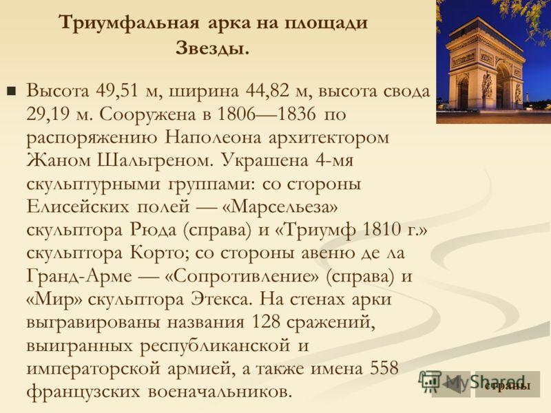 Триумфальная арка на площади Звезды. Высота 49,51 м, ширина 44,82 м, высота свода 29,19 м. Сооружена в 18061836 по распоряжению Наполеона архитектором Жаном Шальгреном. Украшена 4-мя скульптурными группами: со стороны Елисейских полей «Марсельеза» ск