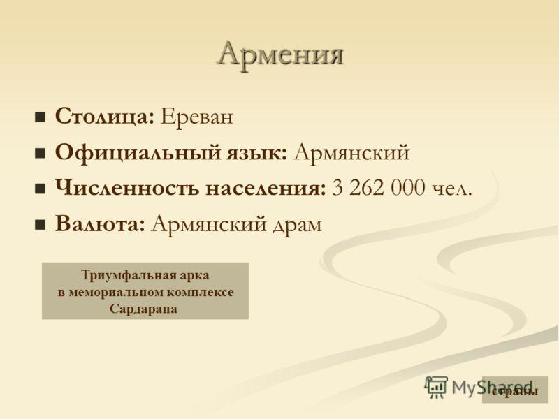 Армения Столица: Ереван Официальный язык: Армянский Численность населения: 3 262 000 чел. Валюта: Армянский драм Триумфальная арка в мемориальном комплексе Сардарапа страны
