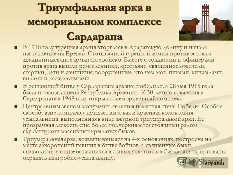 Триумфальная арка в мемориальном комплексе Сардарапа В 1918 году турецкая армия вторглась в Араратскую долину и начала наступление на Ереван. Стотысячной турецкой армии противостояло двадцатитысячное армянское войско. Вместе с солдатами и офицерами п