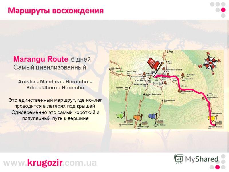 www.krugozir.com.ua Маршруты восхождения Mаrangu Route 6 дней Самый цивилизованный Arusha - Mandara - Horombo – Kibo - Uhuru - Horombo Это единственный маршрут, где ночлег проводится в лагерях под крышей. Одновременно это самый короткий и популярный