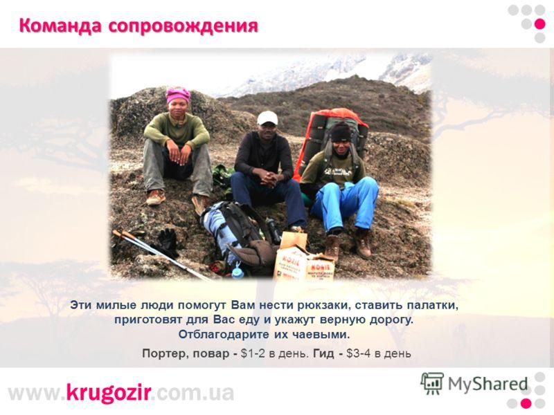 www.krugozir.com.ua Команда сопровождения Эти милые люди помогут Вам нести рюкзаки, ставить палатки, приготовят для Вас еду и укажут верную дорогу. Отблагодарите их чаевыми. Портер, повар - $1-2 в день. Гид - $3-4 в день