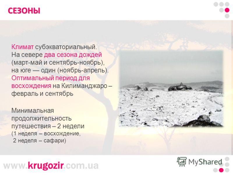 www.krugozir.com.ua Танзания. Килиманджаро. СЕЗОНЫ Минимальная продолжительность путешествия – 2 недели (1 неделя – восхождение, 2 неделя – сафари) Климат субэкваториальный. На севере два сезона дождей (март-май и сентябрь-ноябрь), на юге один (ноябр