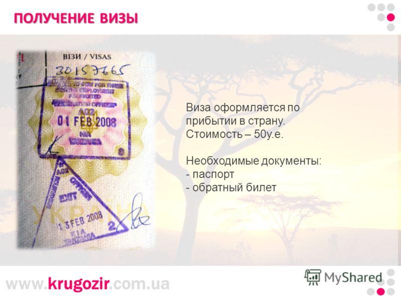 www.krugozir.com.ua Танзания. Килиманджаро. ПОЛУЧЕНИЕ ВИЗЫ Виза оформляется по прибытии в страну. Стоимость – 50у.е. Необходимые документы: - паспорт - обратный билет