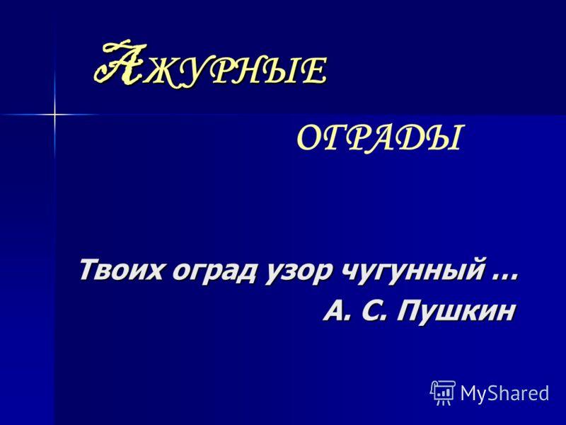 A ЖУРНЫЕ Твоих оград узор чугунный … А. С. Пушкин А. С. Пушкин ОГРАДЫ