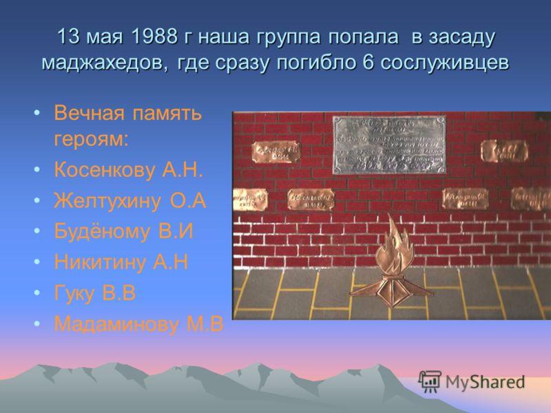 13 мая 1988 г наша группа попала в засаду маджахедов, где сразу погибло 6 сослуживцев Вечная память героям: Косенкову А.Н. Желтухину О.А Будёному В.И Никитину А.Н Гуку В.В Мадаминову М.В