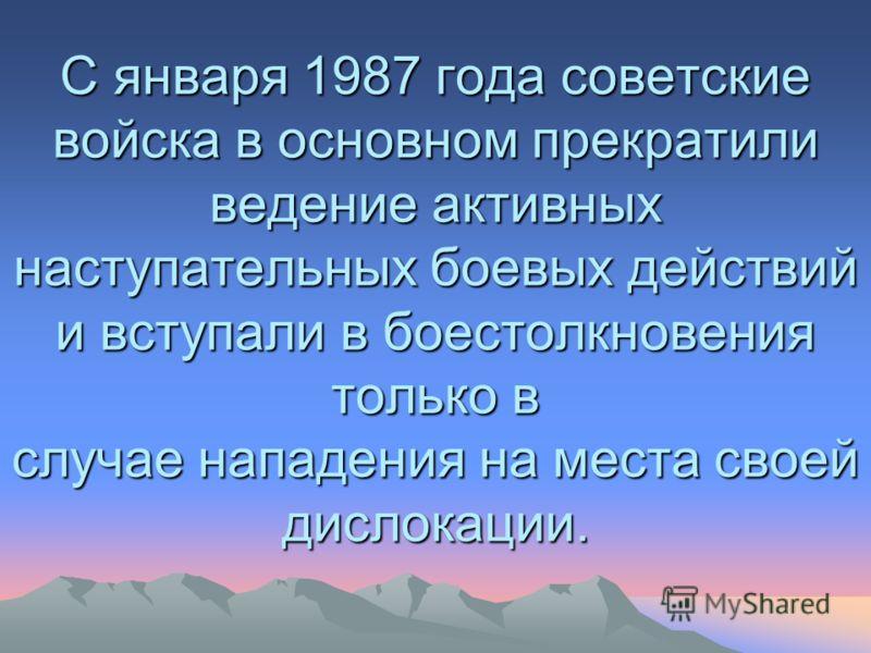 С января 1987 года советские войска в основном прекратили ведение активных наступательных боевых действий и вступали в боестолкновения только в случае нападения на места своей дислокации.