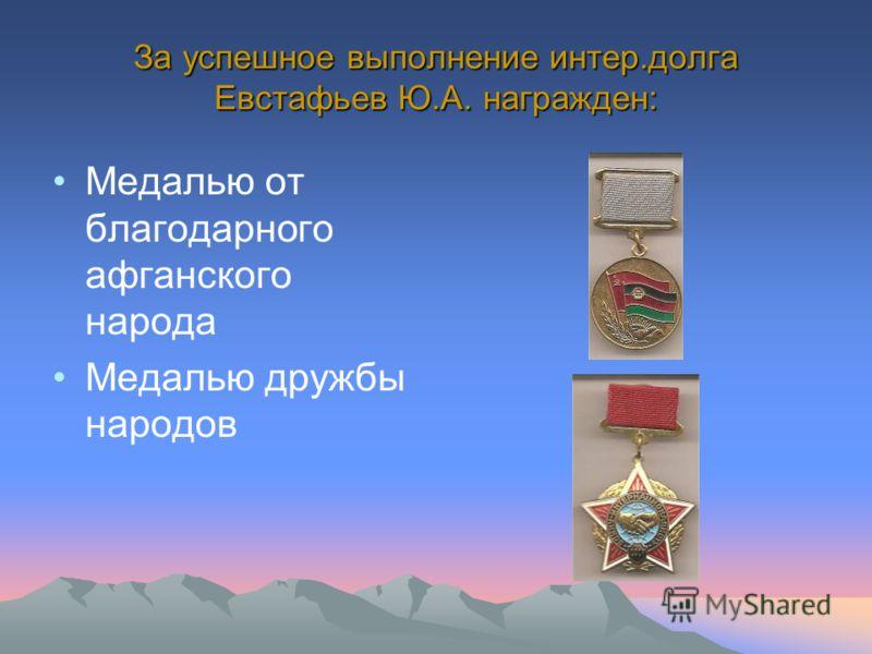 За успешное выполнение интер.долга Евстафьев Ю.А. награжден: Медалью от благодарного афганского народа Медалью дружбы народов