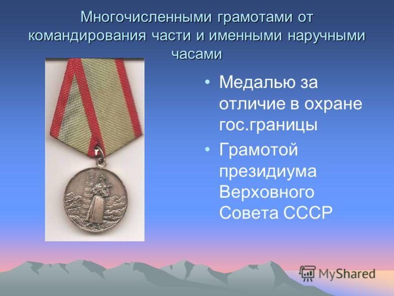Многочисленными грамотами от командирования части и именными наручными часами Медалью за отличие в охране гос.границы Грамотой президиума Верховного Совета СССР