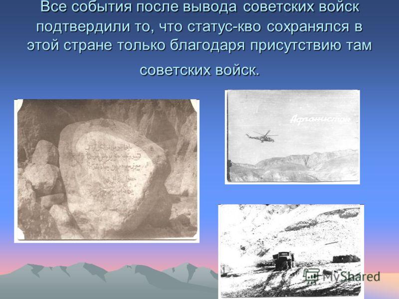 Все события после вывода советских войск подтвердили то, что статус-кво сохранялся в этой стране только благодаря присутствию там советских войск.