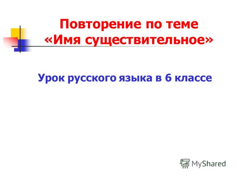 Повторение по теме «Имя существительное» Урок русского языка в 6 классе