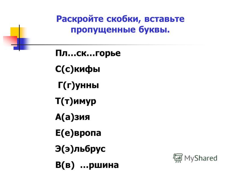 Раскройте скобки, вставьте пропущенные буквы. Пл…ск…горье С(с)кифы Г(г)унны Т(т)имур А(а)зия Е(е)вропа Э(э)льбрус В(в) …ршина