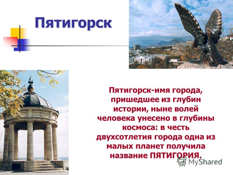 Пятигорск Пятигорск-имя города, пришедшее из глубин истории, ныне волей человека унесено в глубины космоса: в честь двухсотлетия города одна из малых планет получила название ПЯТИГОРИЯ.