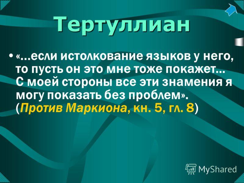 Тертуллиан «...если истолкование языков у него, то пусть он это мне тоже покажет... С моей стороны все эти знамения я могу показать без проблем». (Против Маркиона, кн. 5, гл. 8)