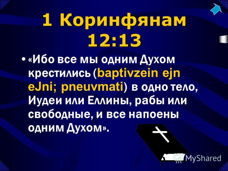 1 Коринфянам 12:13 «Ибо все мы одним Духом крестились ( baptivzein ejn eJni; pneuvmati ) в одно тело, Иудеи или Еллины, рабы или свободные, и все напоены одним Духом».