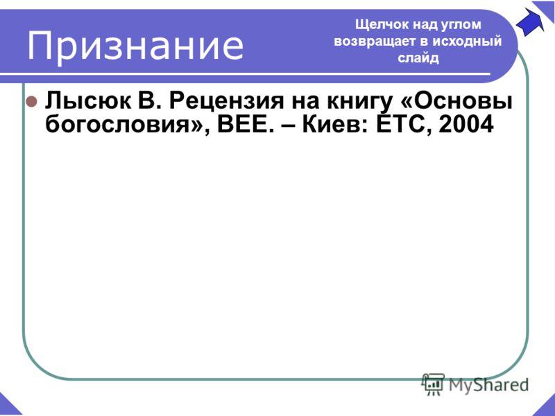 Лысюк В. Рецензия на книгу «Основы богословия», BEE. – Киев: ETC, 2004 Признание Щелчок над углом возвращает в исходный слайд