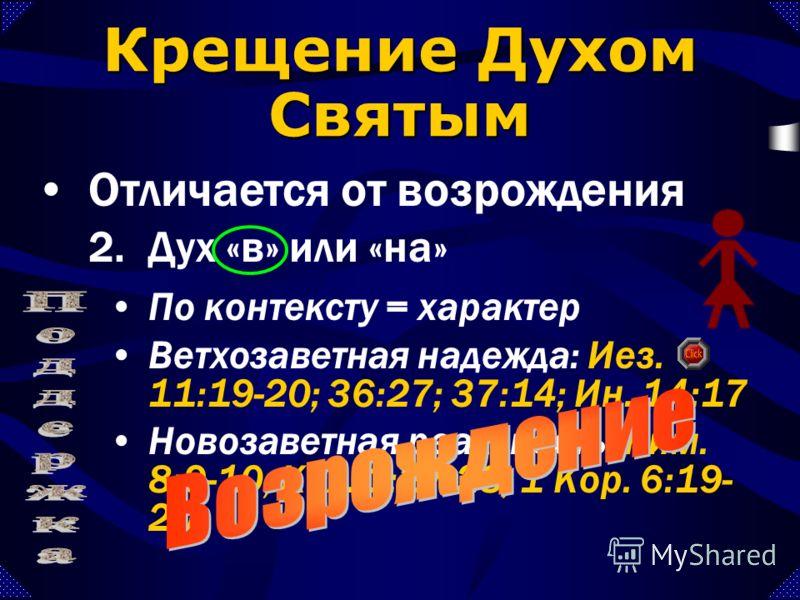 По контексту = характер Ветхозаветная надежда: Иез. 11:19-20; 36:27; 37:14; Ин. 14:17 Новозаветная реальность: Рим. 8:9-10; Кол. 1:27-28; 1 Кор. 6:19- 20 Крещение Духом Святым Отличается от возрождения 2.Дух «в» или «на»