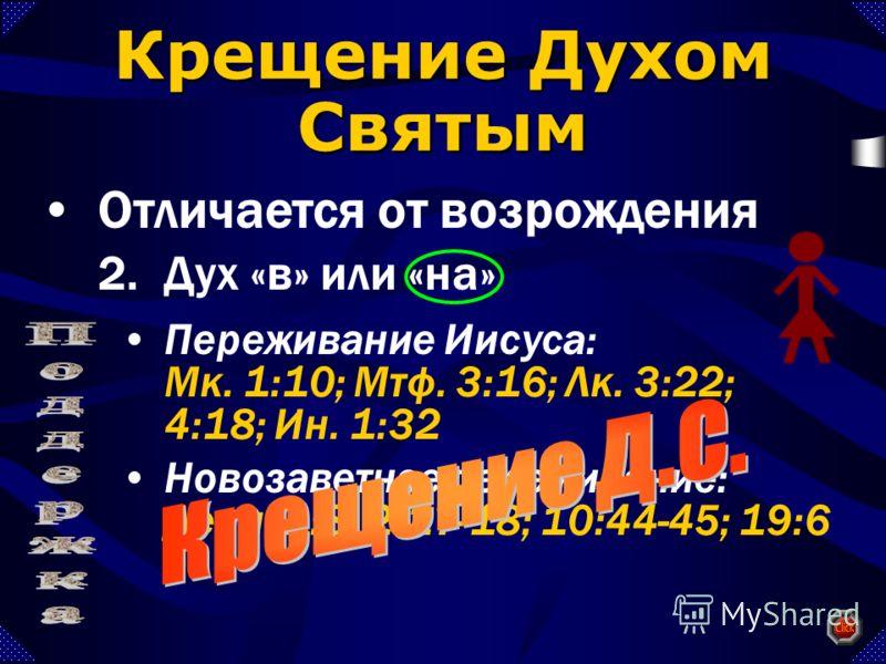 Переживание Иисуса: Мк. 1:10; Мтф. 3:16; Лк. 3:22; 4:18; Ин. 1:32 Новозаветное переживание: Деян. 1:8; 2:17-18; 10:44-45; 19:6 Крещение Духом Святым Отличается от возрождения 2.Дух «в» или «на»