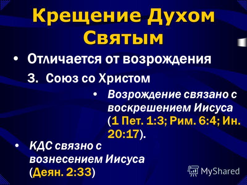 3.Союз со Христом Отличается от возрождения Крещение Духом Святым КДС связно с вознесением Иисуса (Деян. 2:33) Возрождение связано с воскрешением Иисуса (1 Пет. 1:3; Рим. 6:4; Ин. 20:17).