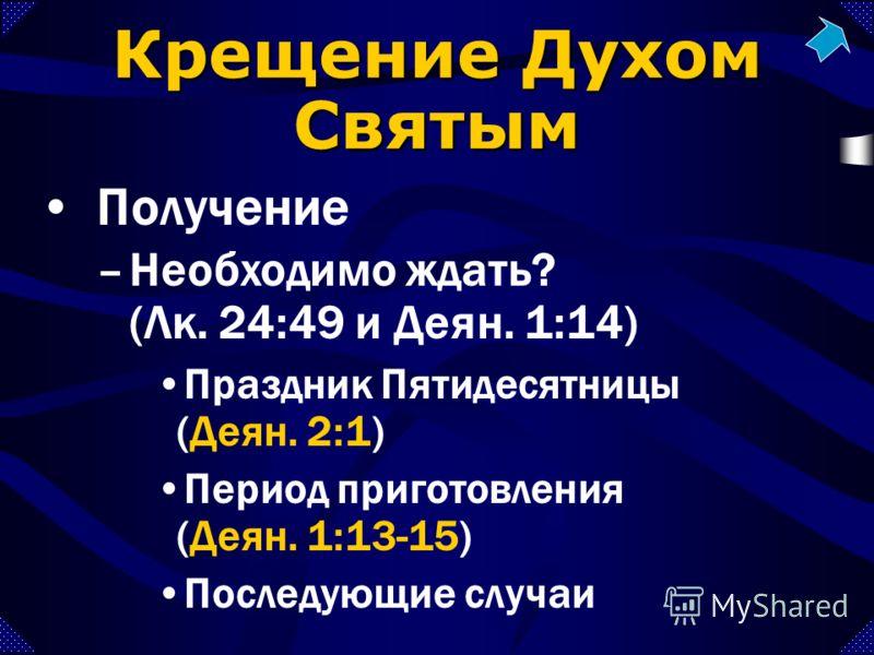 Праздник Пятидесятницы (Деян. 2:1) Период приготовления (Деян. 1:13-15) Последующие случаи –Необходимо ждать? (Лк. 24:49 и Деян. 1:14) Крещение Духом Святым Получение