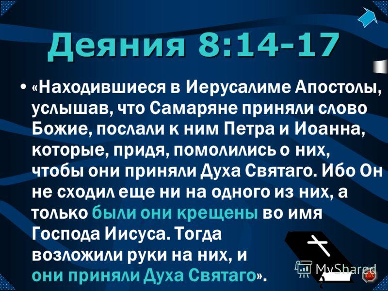 Деяния 8:14-17 «Находившиеся в Иерусалиме Апостолы, услышав, что Самаряне приняли слово Божие, послали к ним Петра и Иоанна, которые, придя, помолились о них, чтобы они приняли Духа Святаго. Ибо Он не сходил еще ни на одного из них, а только были они