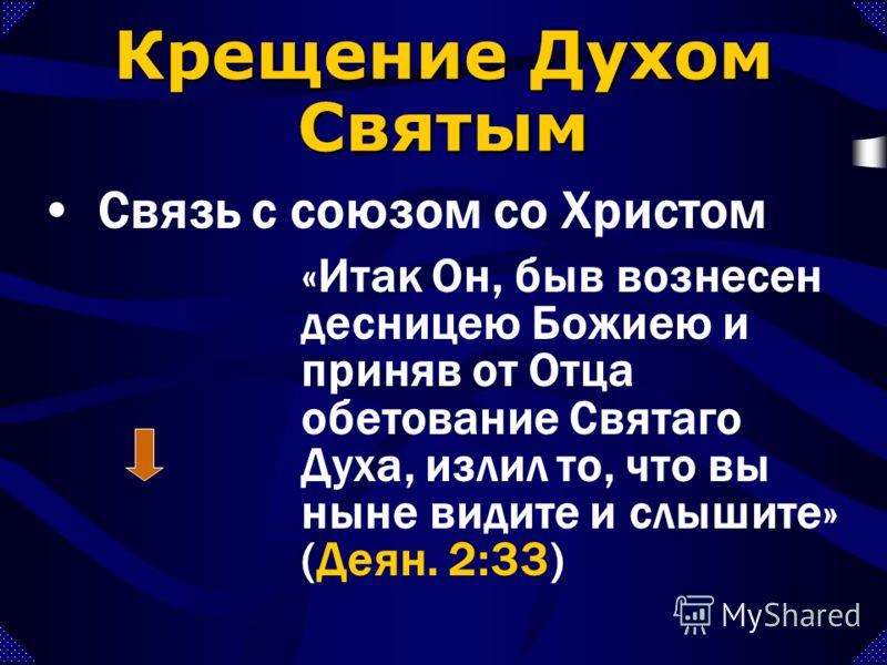«Итак Он, быв вознесен десницею Божиею и приняв от Отца обетование Святаго Духа, излил то, что вы ныне видите и слышите» (Деян. 2:33) Связь с союзом со Христом Крещение Духом Святым