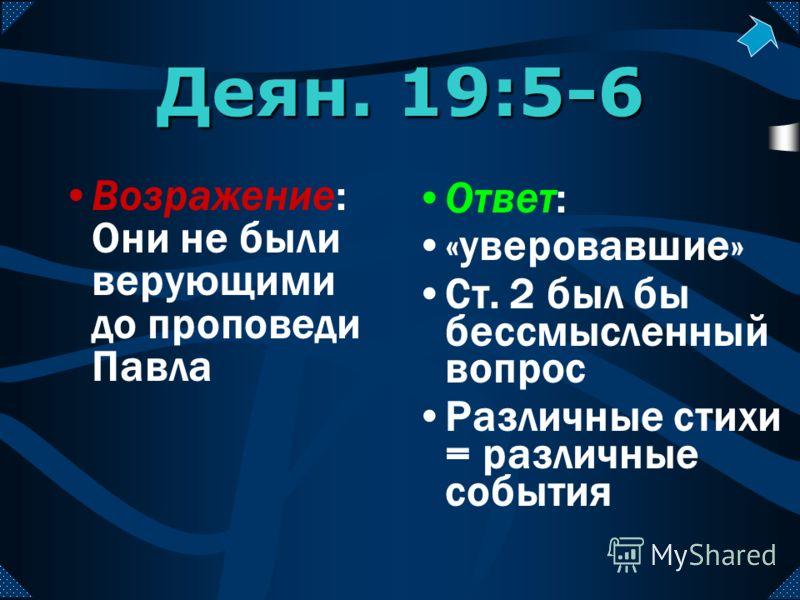Деян. 19:5-6 Возражение: Они не были верующими до проповеди Павла Ответ: «уверовавшие» Ст. 2 был бы бессмысленный вопрос Различные стихи = различные события