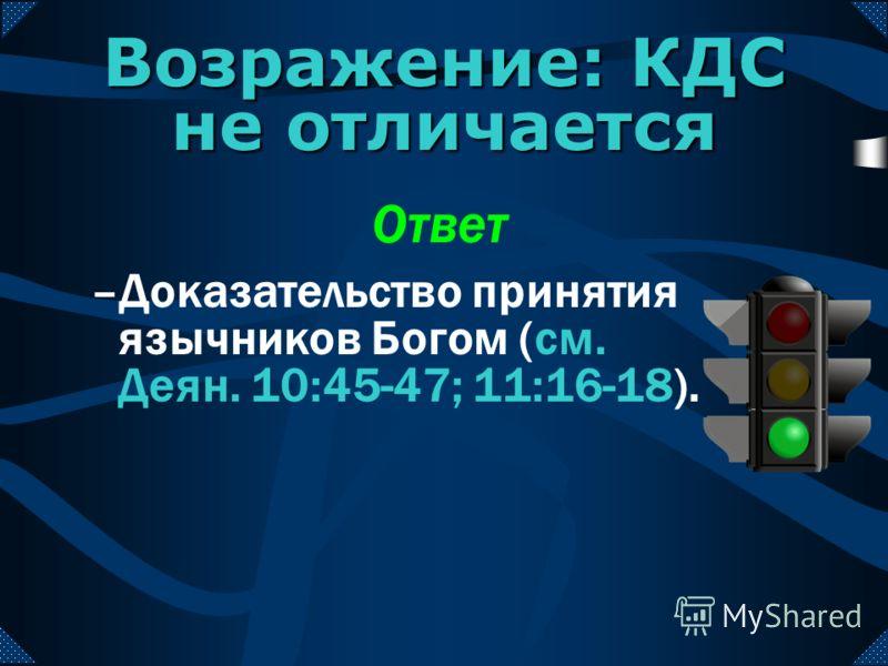 –Доказательство принятия язычников Богом (см. Деян. 10:45-47; 11:16-18). Возражение: КДС не отличается Ответ