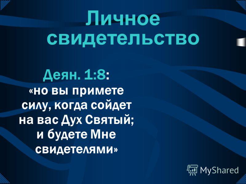 Личное свидетельство Деян. 1:8: «но вы примете силу, когда сойдет на вас Дух Святый; и будете Мне свидетелями»