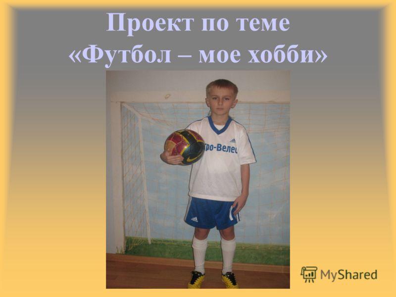Проект по теме «Футбол – <a href='http://www.myshared.ru/theme/prezentatsiya-moe-hobbi' title='мое хобби'>мое хобби</a>»