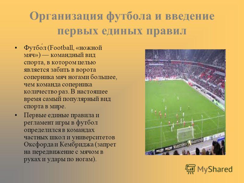 Организация футбола и введение первых единых правил Футбол (Football, «ножной мяч») командный вид спорта, в котором целью является забить в ворота соперника мяч ногами большее, чем команда соперника количество раз. В настоящее время самый популярный