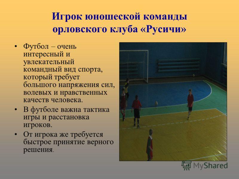 Игрок юношеской команды орловского клуба «Русичи» Футбол – очень интересный и увлекательный командный вид спорта, который требует большого напряжения сил, волевых и нравственных качеств человека. В футболе важна тактика игры и расстановка игроков. От