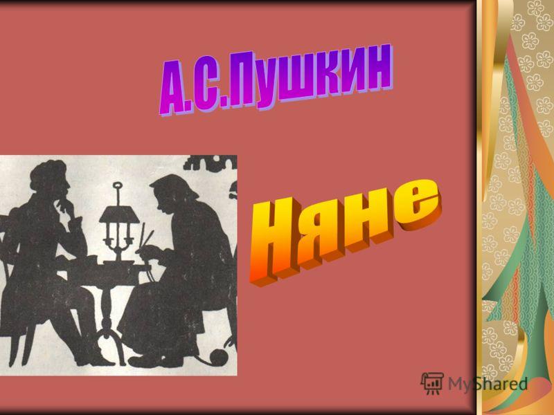 Посвящение няне Мастерица ведь была И откуда что брала! А куды разумны шутки, Приговорки, прибаутки, Небылицы, былины Православной старины..