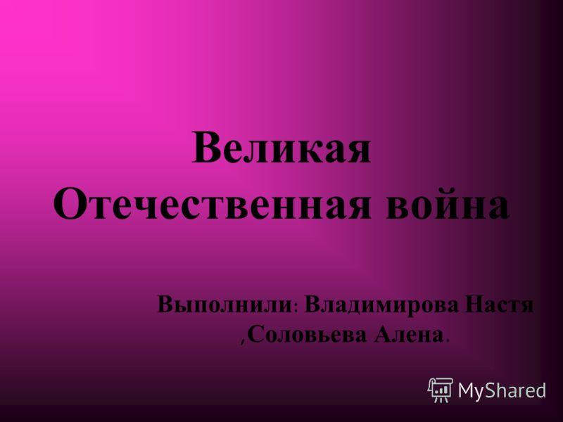 Великая Отечественная война Выполнили: Владимирова Настя,Соловьева Алена.