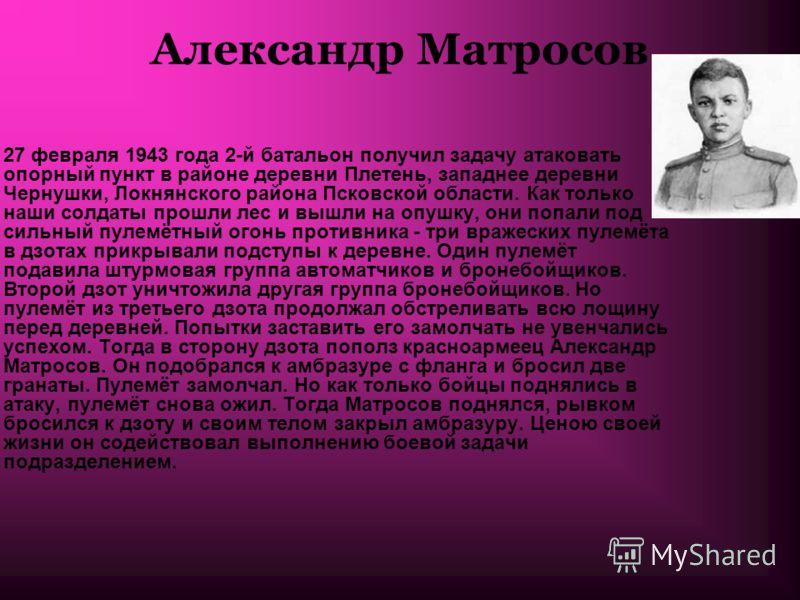 Александр Матросов 27 февраля 1943 года 2-й батальон получил задачу атаковать опорный пункт в районе деревни Плетень, западнее деревни Чернушки, Локнянского района Псковской области. Как только наши солдаты прошли лес и вышли на опушку, они попали по
