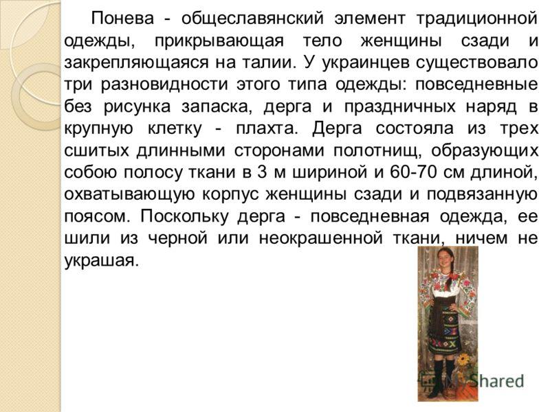 Понева - общеславянский элемент традиционной одежды, прикрывающая тело женщины сзади и закрепляющаяся на талии. У украинцев существовало три разновидности этого типа одежды: повседневные без рисунка запаска, дерга и праздничных наряд в крупную клетку