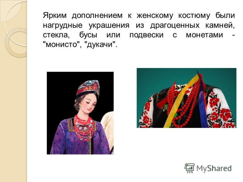 Ярким дополнением к женскому костюму были нагрудные украшения из драгоценных камней, стекла, бусы или подвески с монетами - монисто, дукачи.
