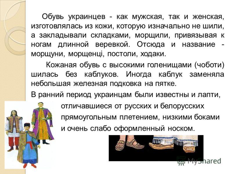 Обувь украинцев - как мужская, так и женская, изготовлялась из кожи, которую изначально не шили, а закладывали складками, морщили, привязывая к ногам длинной веревкой. Отсюда и название - морщуни, морщенцi, постоли, ходаки. Кожаная обувь с высокими г