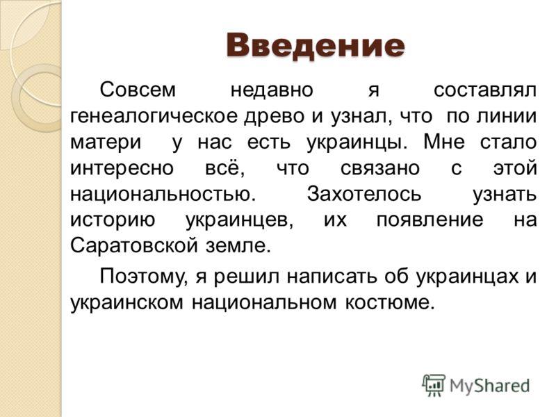 Введение Совсем недавно я составлял генеалогическое древо и узнал, что по линии матери у нас есть украинцы. Мне стало интересно всё, что связано с этой национальностью. Захотелось узнать историю украинцев, их появление на Саратовской земле. Поэтому,