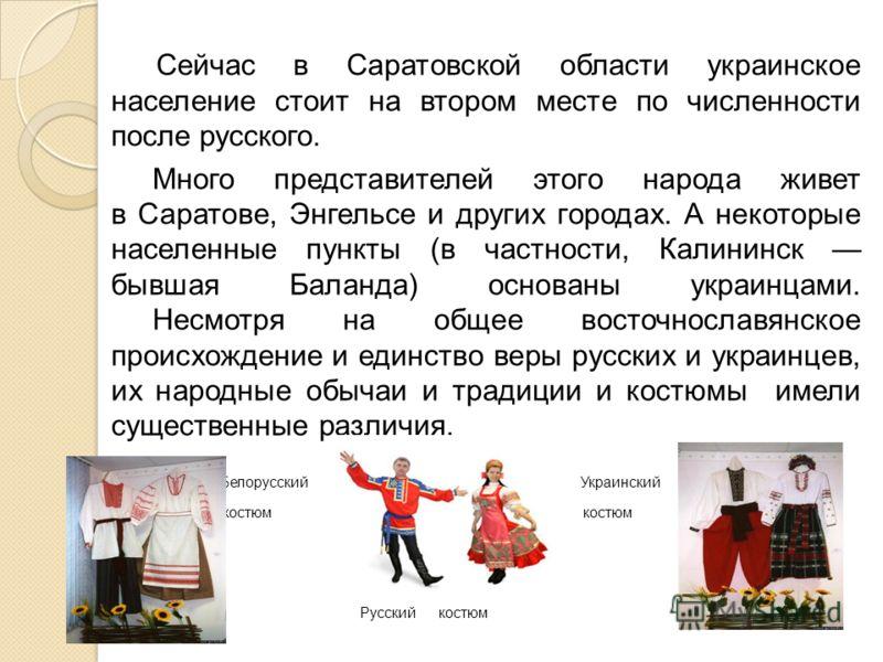 Сейчас в Саратовской области украинское население стоит на втором месте по численности после русского. Много представителей этого народа живет в Саратове, Энгельсе и других городах. А некоторые населенные пункты (в частности, Калининск бывшая Баланда