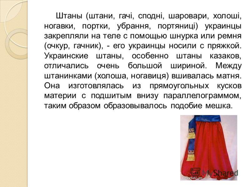 Штаны (штани, гачi, споднi, шаровари, холошi, ногавки, портки, убрання, портяницi) украинцы закрепляли на теле с помощью шнурка или ремня (очкур, гачник), - его украинцы носили с пряжкой. Украинские штаны, особенно штаны казаков, отличались очень бол