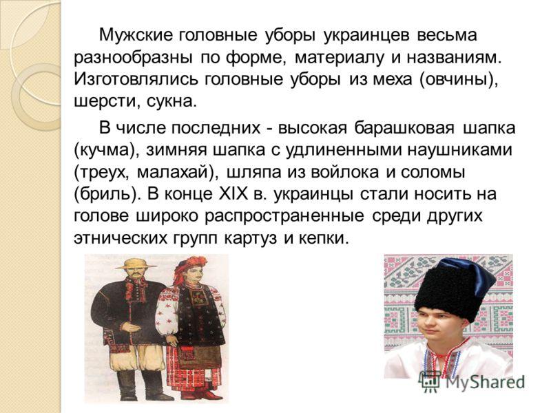 Мужские головные уборы украинцев весьма разнообразны по форме, материалу и названиям. Изготовлялись головные уборы из меха (овчины), шерсти, сукна. В числе последних - высокая барашковая шапка (кучма), зимняя шапка с удлиненными наушниками (треух, ма