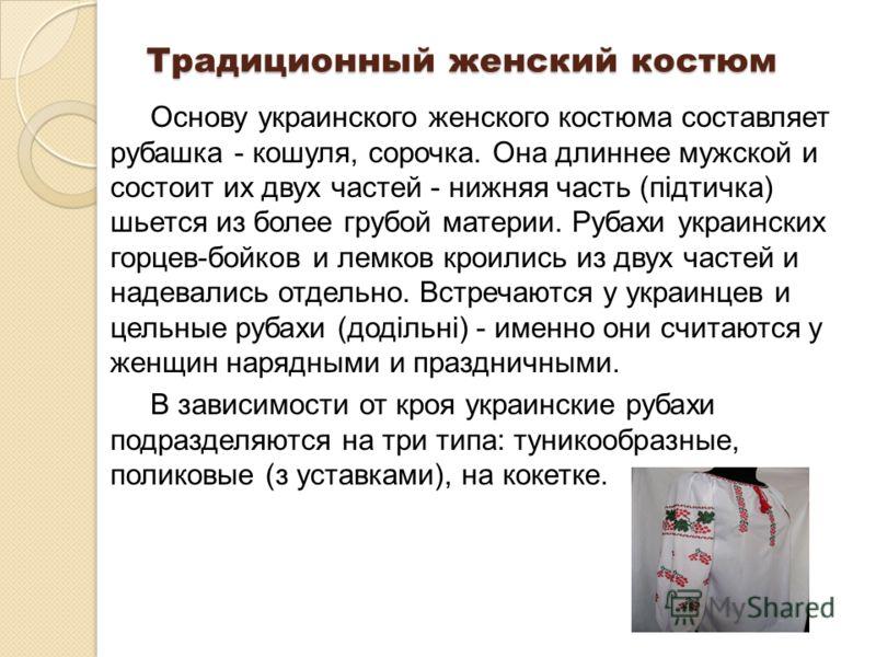 Традиционный женский костюм Основу украинского женского костюма составляет рубашка - кошуля, сорочка. Она длиннее мужской и состоит их двух частей - нижняя часть (пiдтичка) шьется из более грубой материи. Рубахи украинских горцев-бойков и лемков крои
