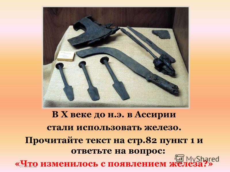 В X веке до н.э. в Ассирии стали использовать железо. Прочитайте текст на стр.82 пункт 1 и ответьте на вопрос: «Что изменилось с появлением железа?» 07.09.2012