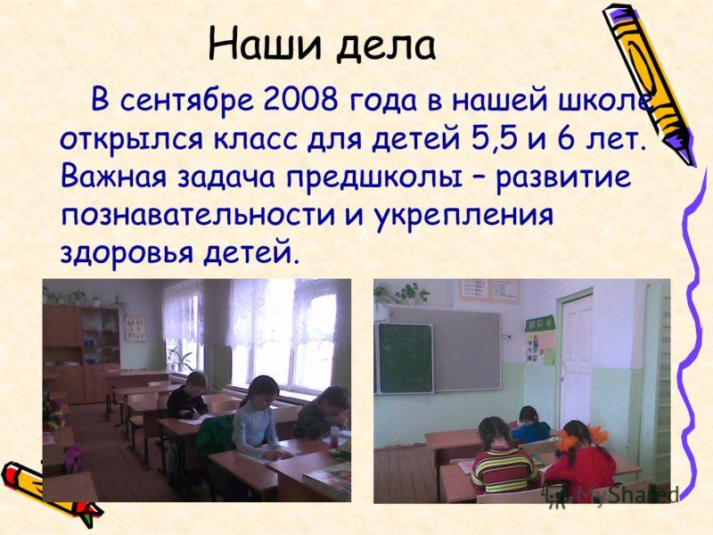 Наши дела В сентябре 2008 года в нашей школе открылся класс для детей 5,5 и 6 лет. Важная задача предшколы – развитие познавательности и укрепления здоровья детей.