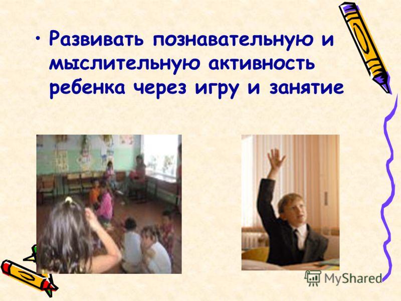 Развивать познавательную и мыслительную активность ребенка через игру и занятие