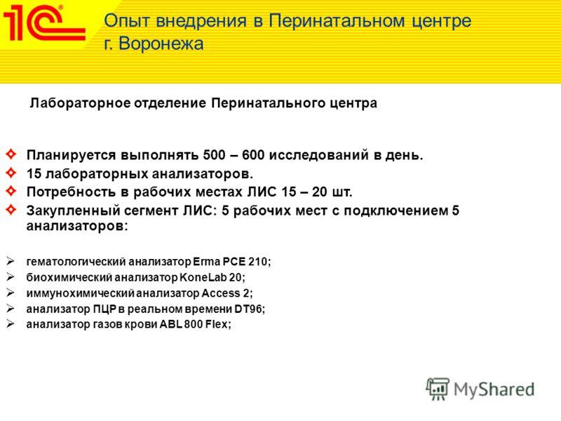 Лабораторное отделение Перинатального центра Опыт внедрения в Перинатальном центре г. Воронежа Планируется выполнять 500 – 600 исследований в день. 15 лабораторных анализаторов. Потребность в рабочих местах ЛИС 15 – 20 шт. Закупленный сегмент ЛИС: 5