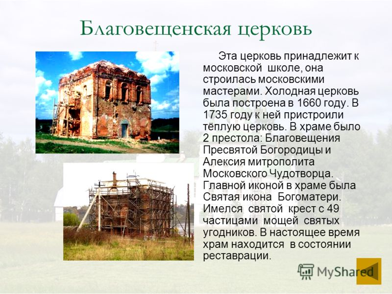 Благовещенская церковь Эта церковь принадлежит к московской школе, она строилась московскими мастерами. Холодная церковь была построена в 1660 году. В 1735 году к ней пристроили тёплую церковь. В храме было 2 престола: Благовещения Пресвятой Богороди