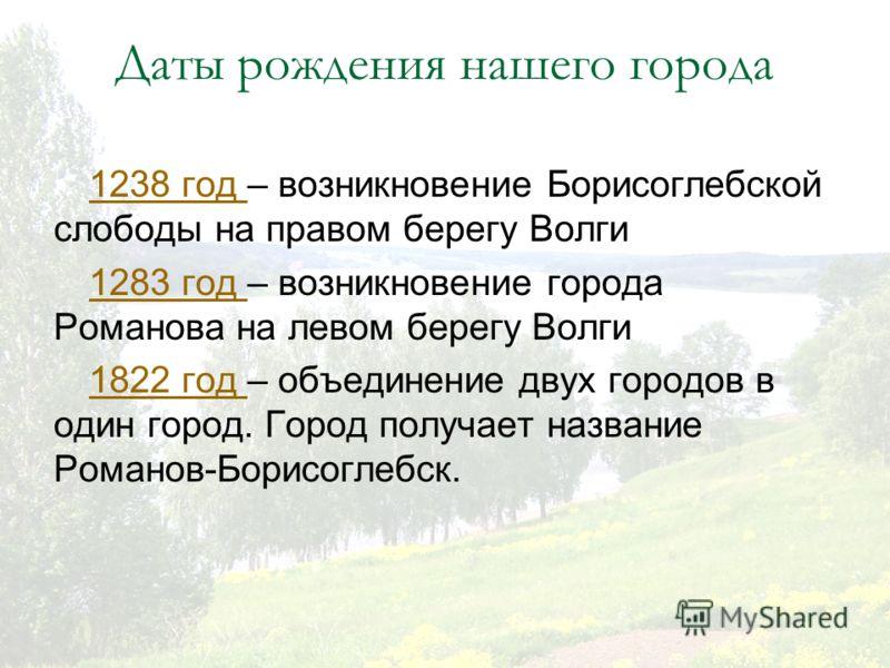 Даты рождения нашего города 1238 год 1238 год – возникновение Борисоглебской слободы на правом берегу Волги 1283 год 1283 год – возникновение города Романова на левом берегу Волги 1822 год 1822 год – объединение двух городов в один город. Город получ