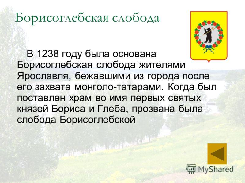 Борисоглебская слобода В 1238 году была основана Борисоглебская слобода жителями Ярославля, бежавшими из города после его захвата монголо-татарами. Когда был поставлен храм во имя первых святых князей Бориса и Глеба, прозвана была слобода Борисоглебс