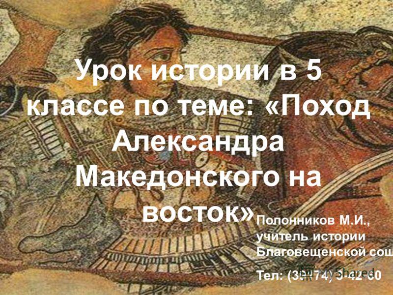 Урок истории в 5 классе по теме: «Поход Александра Македонского на восток» Полонников М.И., учитель истории Благовещенской сош Тел: (39174) 3-42-60